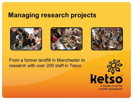 Managing research projects From a former landfill in Manchester to research with over 200 staff in Tesco.