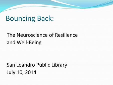 Bouncing Back: The Neuroscience of Resilience and Well-Being San Leandro Public Library July 10, 2014.