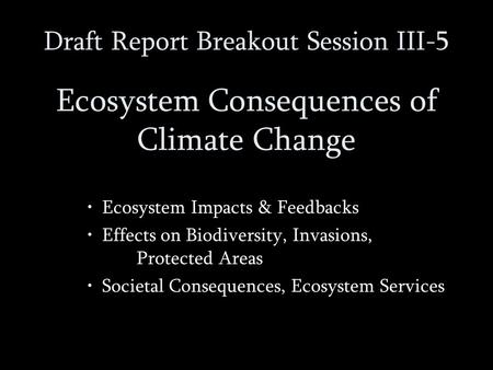 Draft Report Breakout Session III-5 Ecosystem Consequences of Climate Change Ecosystem Impacts & Feedbacks Effects on Biodiversity, Invasions, Protected.
