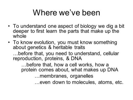 Where we've been To understand one aspect of biology we dig a bit deeper to first learn the parts that make up the whole To know evolution, you must know.