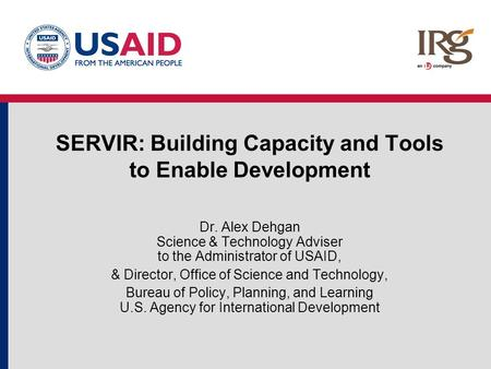 SERVIR: Building Capacity and Tools to Enable Development Dr. Alex Dehgan Science & Technology Adviser to the Administrator of USAID, & Director, Office.