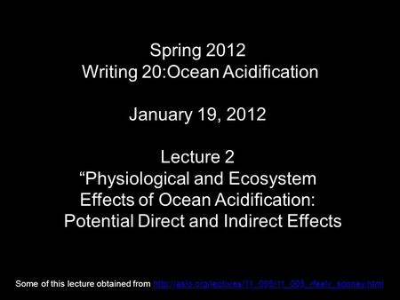 "Spring 2012 Writing 20:Ocean Acidification January 19, 2012 Lecture 2 ""Physiological and Ecosystem Effects of Ocean Acidification: Potential Direct and."
