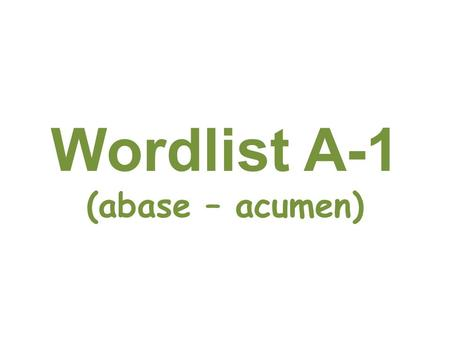Wordlist A-1 (abase – acumen). abase Behave in a very humble way The new servant hated behaving in an abase manner in front <strong>of</strong> his royal employers.
