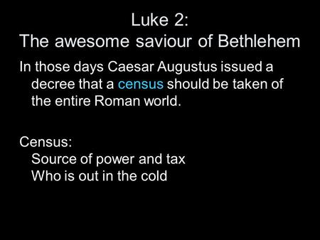 Luke 2: The awesome saviour of Bethlehem In those days Caesar Augustus issued a decree that a census should be taken of the entire Roman world. Census: