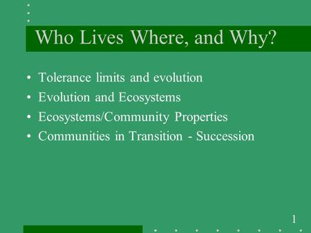 1 Who Lives Where, and Why? Tolerance limits and evolution Evolution and Ecosystems Ecosystems/Community Properties Communities in Transition - Succession.