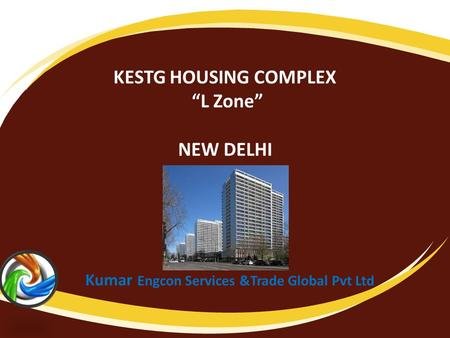 "KESTG HOUSING COMPLEX ""L Zone"" NEW DELHI Kumar Engcon Services &Trade Global Pvt Ltd."