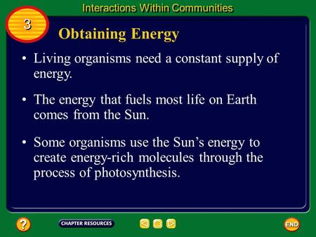 Living organisms need a constant supply of energy. Obtaining Energy 3 3 Interactions Within Communities The energy that fuels most life on Earth comes.