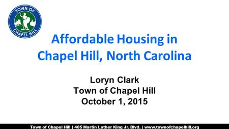 Town of Chapel Hill | 405 Martin Luther King Jr. Blvd. | www.townofchapelhill.org Affordable Housing in Chapel Hill, North Carolina Loryn Clark Town of.