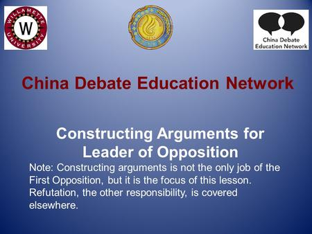 China Debate Education Network Constructing Arguments for Leader of Opposition Note: Constructing arguments is not the only job of the First Opposition,
