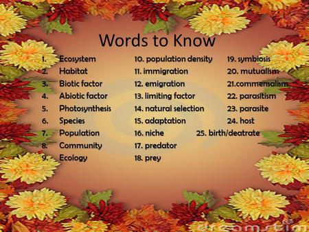 Words to Know 1.Ecosystem10. population density19. symbiosis 2.Habitat11. immigration20. mutualism 3.Biotic factor12. emigration21.commensalism 4.Abiotic.