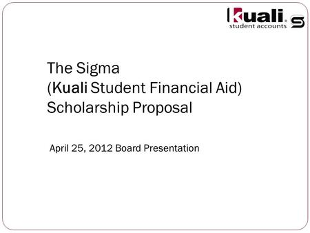 The Sigma (Kuali Student Financial Aid) Scholarship Proposal April 25, 2012 Board Presentation.