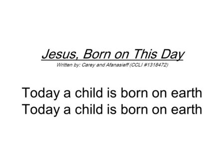 Jesus, Born on This Day Written by: Carey and Afanasieff (CCLI #1318472) Today a child is born on earth Today a child is born on earth.