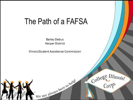 The Path of a FAFSA Bailey Debus Harper District Illinois Student Assistance Commission.