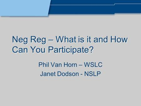 Neg Reg – What is it and How Can You Participate? Phil Van Horn – WSLC Janet Dodson - NSLP.