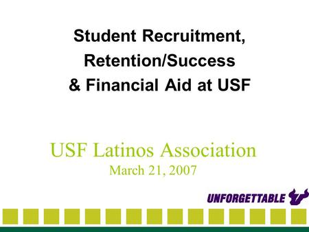 USF Latinos Association March 21, 2007 Student Recruitment, Retention/Success & Financial Aid at USF.