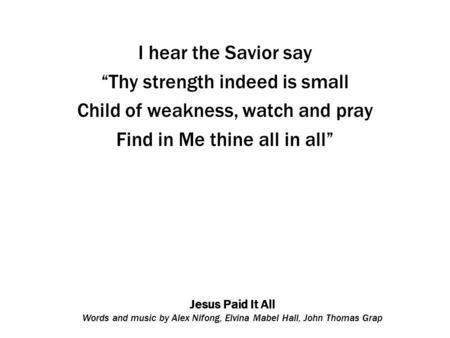 "Jesus Paid It All Words and music by Alex Nifong, Elvina Mabel Hall, John Thomas Grap I hear the Savior say ""Thy strength indeed is small Child of weakness,"