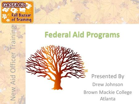 New Aid Officer Training Federal Aid Programs Presented By Drew Johnson Brown Mackie College Atlanta.