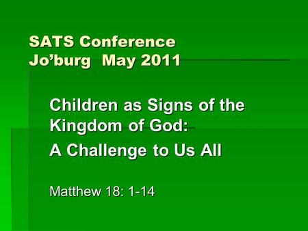 SATS Conference Jo'burg May 2011 Children as Signs of the Kingdom of God: A Challenge to Us All Matthew 18: 1-14.