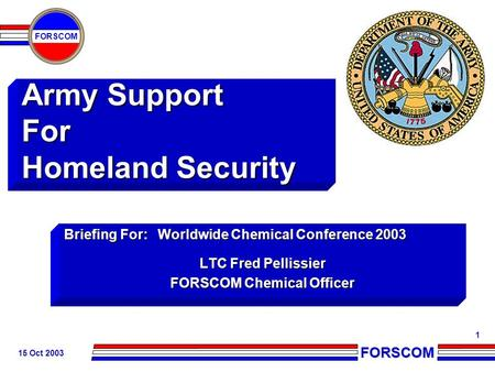 FORSCOM FORSCOM 15 Oct 2003 1 Army Support For Homeland Security Briefing For: Worldwide Chemical Conference 2003 LTC Fred Pellissier FORSCOM Chemical.
