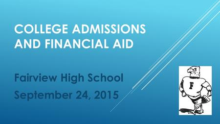 COLLEGE ADMISSIONS AND FINANCIAL AID Fairview High School September 24, 2015.