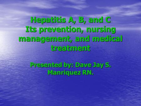 Hepatitis A, B, and C Its prevention, nursing management, and medical treatment Presented by: Dave Jay S. Manriquez RN.