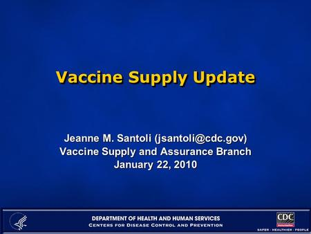 Vaccine Supply Update Jeanne M. Santoli Vaccine Supply and Assurance Branch January 22, 2010.