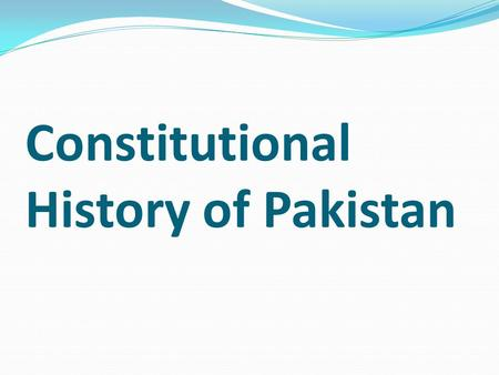 Constitutional History of Pakistan. Background: According to the Indian independence law of 18 th July 1947 the Islamic state of Pakistan emerged as the.