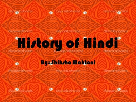 History of Hindi By: Shiksha Mahtani. There are several hundred different dialects spoken in India The Union Government of Republic of India made their.