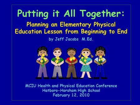 Putting it All Together: Planning an Elementary Physical Education Lesson from Beginning to End by Jeff Jacobs M.Ed. MCIU Health and Physical Education.