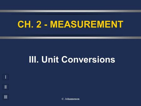 I II III C. Johannesson III. Unit Conversions CH. 2 - MEASUREMENT.
