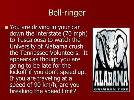 Bell-ringer You are driving in your car down the interstate (70 mph) to Tuscaloosa to watch the University of Alabama crush the Tennessee Volunteers. It.