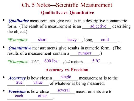 Ch. 5 Notes---Scientific Measurement Qualitative vs. Quantitative Qualitative measurements give results in a descriptive nonnumeric form. (The result of.