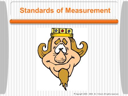 Standards of Measurement © Copyright 2003 - 2004. M. J. Krech. All rights reserved.