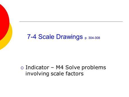 7-4 Scale Drawings p. 304-308  Indicator – M4 Solve problems involving scale factors.