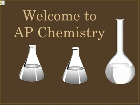Welcome to AP Chemistry. What is AP Chemistry? It is several things Equivalent of a 1 st year college inorganic chemistry class A class that will prepare.