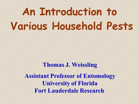 An Introduction to Various Household Pests Thomas J. Weissling Assistant Professor of Entomology University of Florida Fort Lauderdale Research.