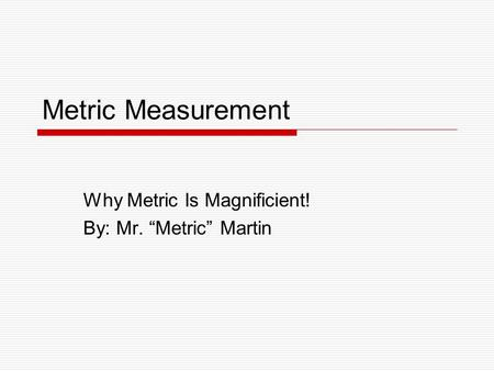 "Metric Measurement Why Metric Is Magnificient! By: Mr. ""Metric"" Martin."