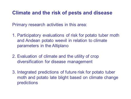 Climate and the risk of pests and disease Primary research activities in this area: 1.Participatory evaluations of risk for potato tuber moth and Andean.