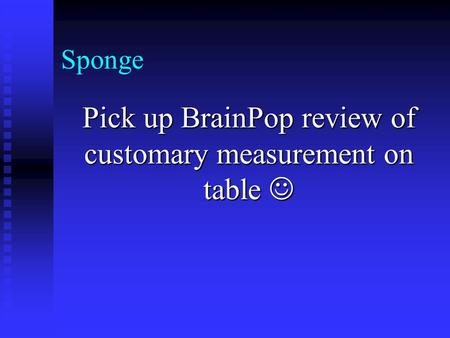 Sponge Pick up BrainPop review of customary measurement on table Pick up BrainPop review of customary measurement on table.