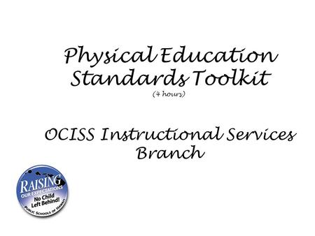 Physical Education Standards Toolkit (4 hours) OCISS Instructional Services Branch.