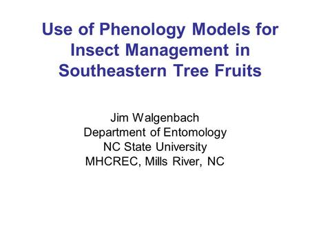 Use of Phenology Models for Insect Management in Southeastern Tree Fruits Jim Walgenbach Department of Entomology NC State University MHCREC, Mills River,