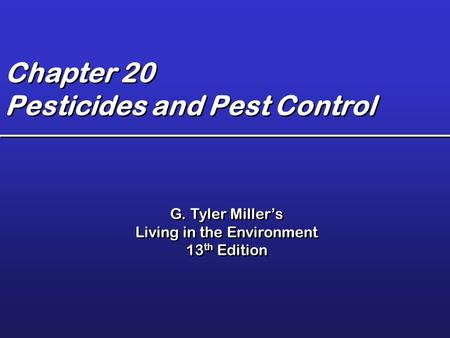 Chapter 20 Pesticides and Pest Control G. Tyler Miller's Living in the Environment 13 th Edition G. Tyler Miller's Living in the Environment 13 th Edition.