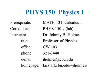 PHYS 150 Physics I Prerequisite: MATH 131 Calculus I Corequisite: PHYS 150L (lab) Instructor: Dr. Johnny B. Holmes title:Professor of Physics office:CW.