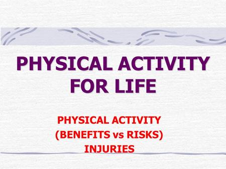 PHYSICAL ACTIVITY FOR LIFE PHYSICAL ACTIVITY (BENEFITS vs RISKS) INJURIES.
