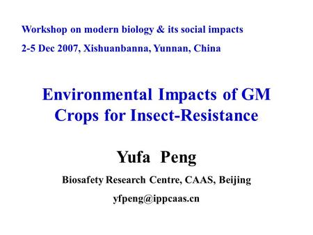 Workshop on modern biology & its social impacts 2-5 Dec 2007, Xishuanbanna, Yunnan, China Environmental Impacts of GM Crops for Insect-Resistance Yufa.
