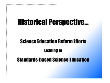 1 Historical Perspective... Historical Perspective... Science Education Reform Efforts Leading to Standards-based Science Education.