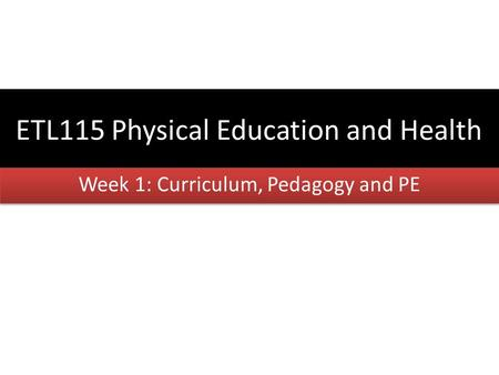 ETL115 Physical Education and Health Week 1: Curriculum, Pedagogy and PE.