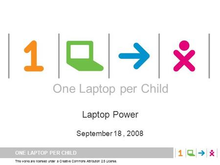 ONE LAPTOP PER CHILD This works are licensed under a Creative Commons Attribution 2.5 License. One Laptop per Child Laptop Power September 18, 2008 One.