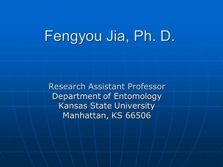 Fengyou Jia, Ph. D. Research Assistant Professor Department of Entomology Kansas State University Manhattan, KS 66506.