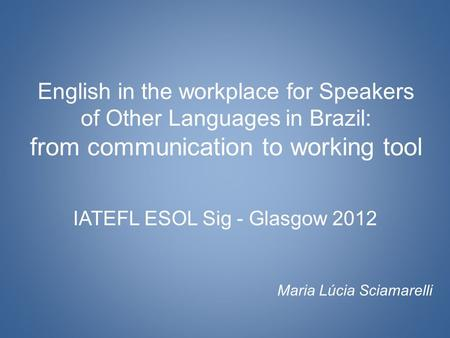 English in the workplace for Speakers of Other Languages in Brazil: from communication to working tool IATEFL ESOL Sig - Glasgow 2012 Maria Lúcia Sciamarelli.